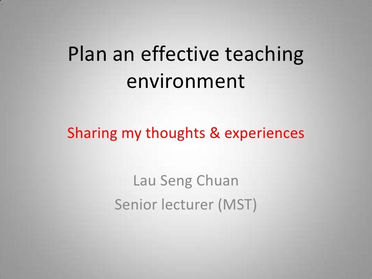 Plan an effective teaching environment<br />Sharing my thoughts & experiences<br />Lau Seng Chuan<br />Senior lecturer (MS...