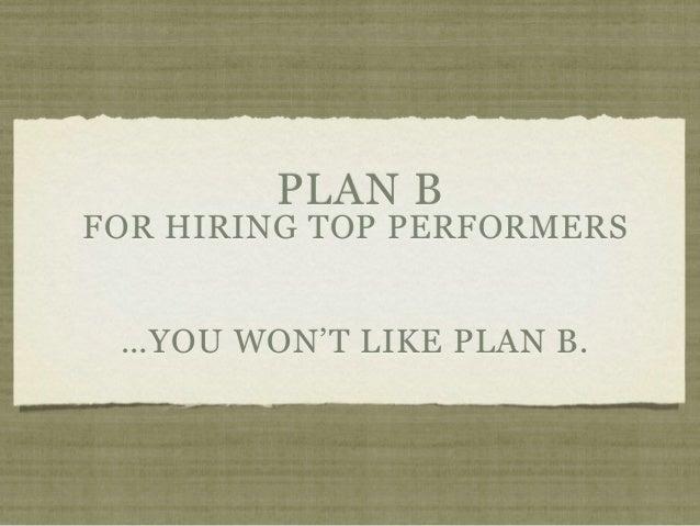 PLAN BFOR HIRING TOP PERFORMERS …YOU WON'T LIKE PLAN B.