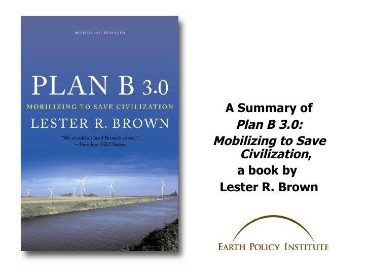 <ul><li>A Summary of </li></ul><ul><li>Plan B 3.0: </li></ul><ul><li>Mobilizing to Save Civilization , </li></ul><ul><li>a...