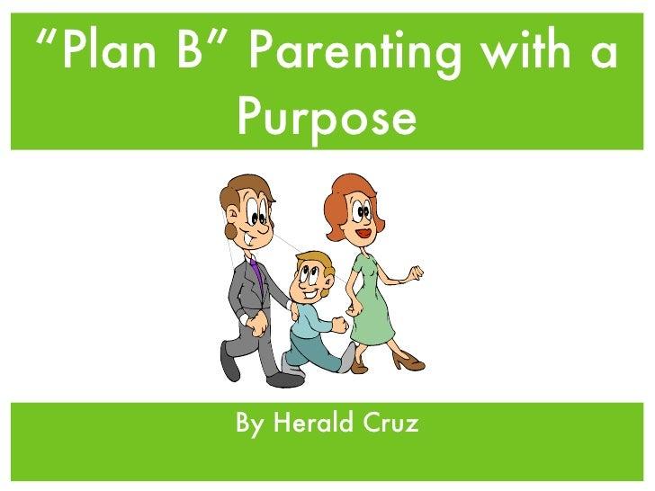 """ Plan B"" Parenting with a Purpose <ul><li>By Herald Cruz </li></ul>"