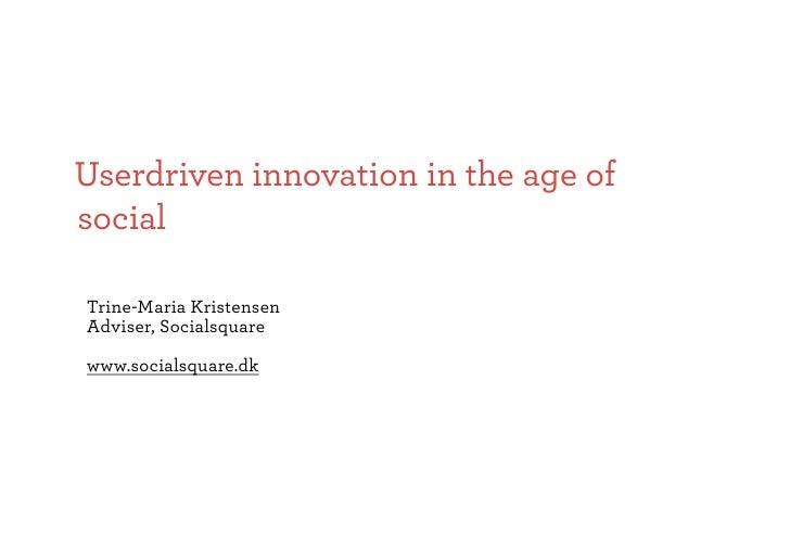 Userdriven innovation in the age of social  Trine-Maria Kristensen Adviser, Socialsquare  www.socialsquare.dk