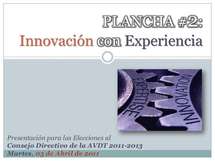 PLANCHA #2:Innovación conExperiencia<br />Presentación para las Elecciones al <br />Consejo Directivo de la AVDT 2011-2013...