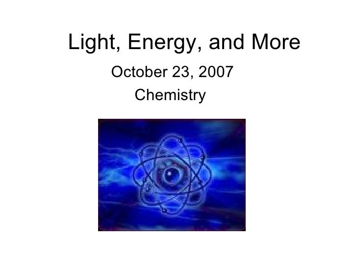 Light, Energy, and More October 23, 2007 Chemistry