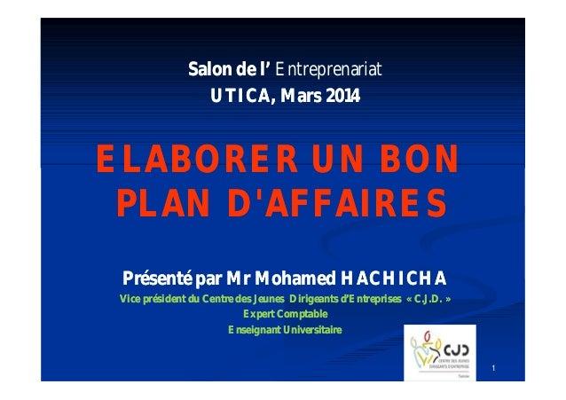 Salon de l' Entreprenariat UTICA, Mars 2014  ELABORER UN BON PLAN D'AFFAIRES Présenté par Mr Mohamed HACHICHA Vice préside...