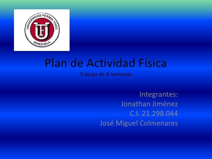 Plan de Actividad Física      Trabajo de 8 Semanas                         Integrantes:                   Jonathan Jiménez...