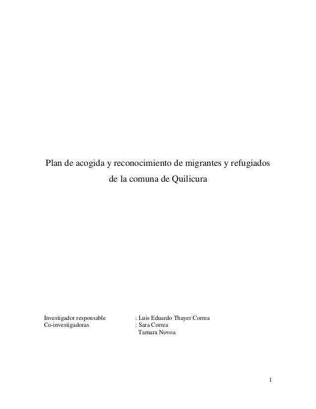 1 Plan de acogida y reconocimiento de migrantes y refugiados de la comuna de Quilicura Investigador responsable : Luis Edu...
