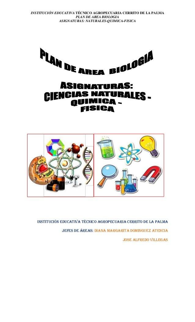 INSTITUCIÓN EDUCATIVA TÉCNICO AGROPECUARIA CERRITO DE LA PALMA  PLAN DE AREA BIOLOGIA  ASIGNATURAS: NATURALES-QUIMICA-FISI...