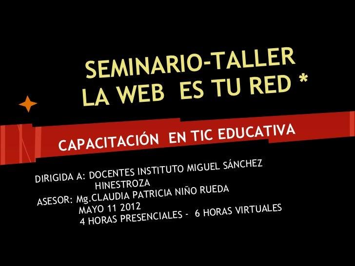 SEMINARIO -TALLER          LA WEB E S TU RED *                     TIC EDUCATIVA     CAP ACITACIÓN EN                    ...