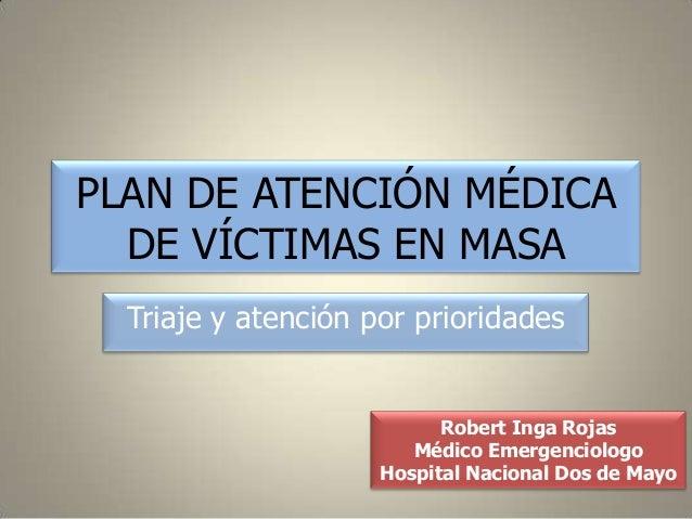 PLAN DE ATENCIÓN MÉDICA  DE VÍCTIMAS EN MASA  Triaje y atención por prioridades                           Robert Inga Roja...