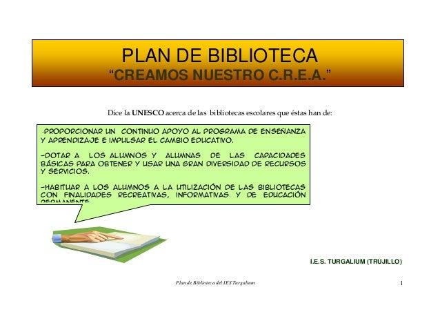 Plan de Biblioteca del IES Turgalium 1PLAN DE BIBLIOTECA―CREAMOS NUESTRO C.R.E.A.‖Dice la UNESCO acerca de las bibliotecas...