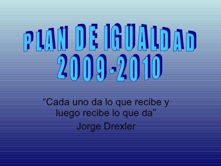 """"""" Cada uno da lo que recibe y luego recibe lo que da"""" Jorge Drexler PLAN DE IGUALDAD 2009-2010"""