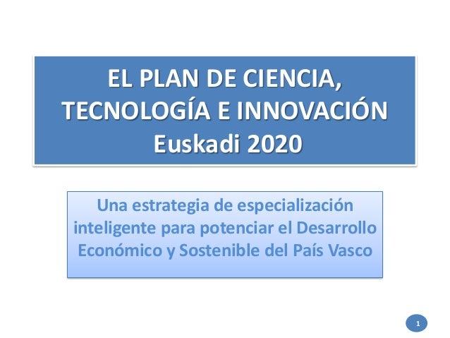 EL PLAN DE CIENCIA, TECNOLOGÍA E INNOVACIÓN Euskadi 2020 Una estrategia de especialización inteligente para potenciar el D...