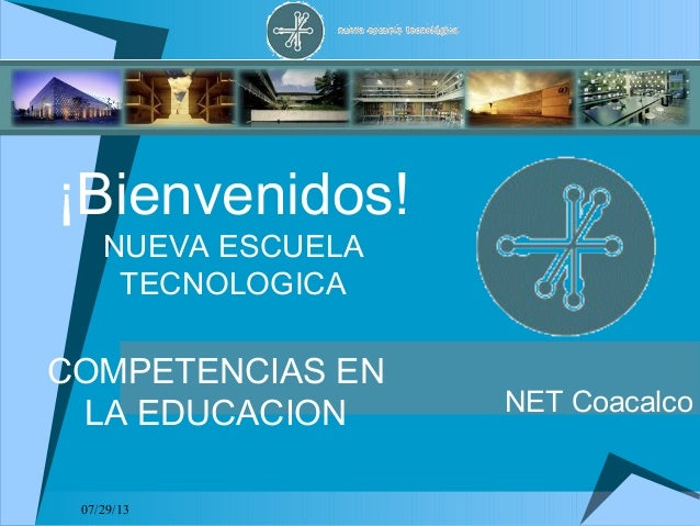 07/29/13 ¡Bienvenidos! NUEVA ESCUELA TECNOLOGICA COMPETENCIAS EN LA EDUCACION NET Coacalco