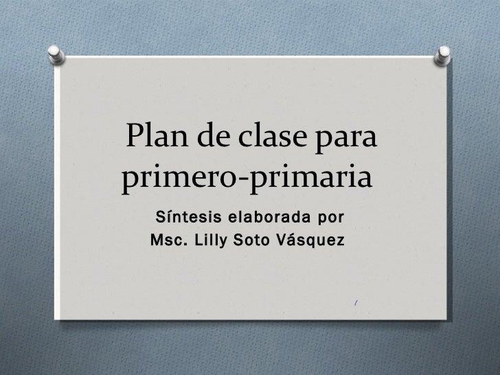 Plan de clase para primero-primaria  Síntesis elaborada por Msc. Lilly Soto Vásquez