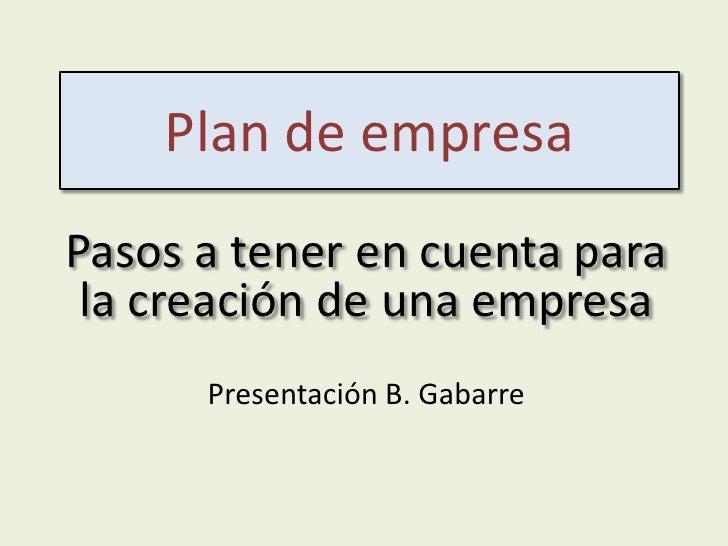 Plan de empresaPasos a tener en cuenta para la creación de una empresa      Presentación B. Gabarre