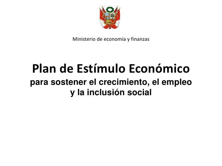 Ministerio de economía y finanzas <br />Plan de Estímulo Económicopara sostener el crecimiento, el empleo y la inclusión s...