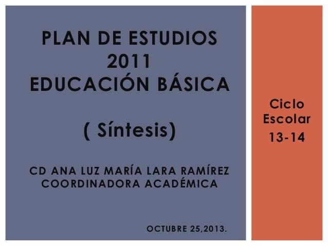 Ciclo Escolar 13-14 PLAN DE ESTUDIOS 2011 EDUCACIÓN BÁSICA ( Síntesis) CD ANA LUZ MARÍA LARA RAMÍREZ COORDINADORA ACADÉMIC...