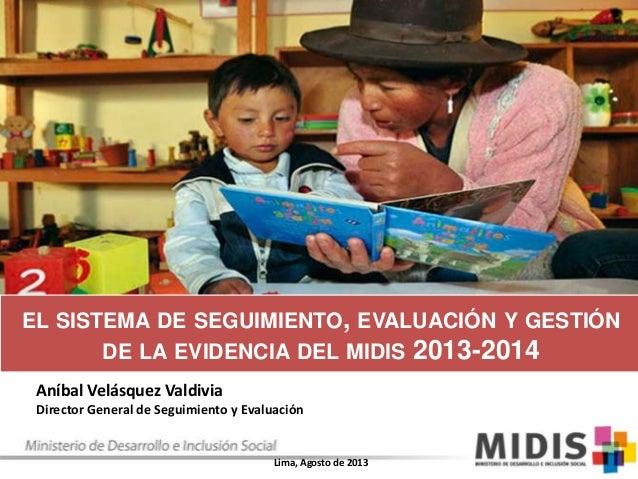 EL SISTEMA DE SEGUIMIENTO, EVALUACIÓN Y GESTIÓN DE LA EVIDENCIA DEL MIDIS 2013-2014 Aníbal Velásquez Valdivia Director Gen...