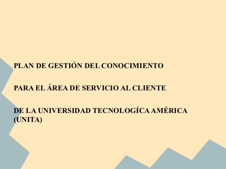 PLAN DE GESTIÓN DEL CONOCIMIENTOPARA EL ÁREA DE SERVICIO AL CLIENTEDE LA UNIVERSIDAD TECNOLOGÍCA AMÉRICA(UNITA)