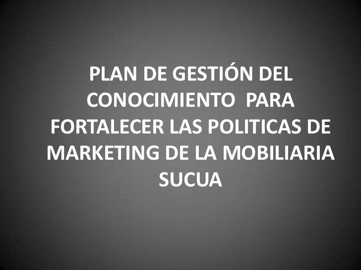 PLAN DE GESTIÓN DEL   CONOCIMIENTO PARAFORTALECER LAS POLITICAS DEMARKETING DE LA MOBILIARIA          SUCUA