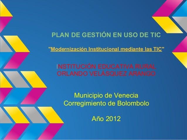 """PLAN DE GESTIÓN EN USO DE TIC""""Modernización Institucional mediante las TIC""""   INSTITUCIÓN EDUCATIVA RURAL   ORLANDO VELÁSQ..."""