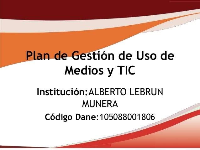Plan de Gestión de Uso de       Medios y TIC Institución:ALBERTO LEBRUN            MUNERA   Código Dane:105088001806
