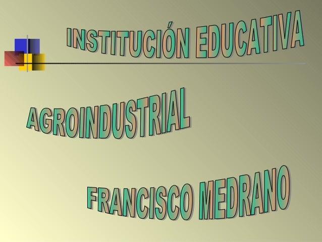 La Institución Educativa Agroindustrial Francisco Medrano, se encuentra ubicada en zona rural, a treinta kilómetros del ca...