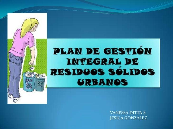 PLAN DE GESTIÓN INTEGRAL DE RESIDUOS SÓLIDOS URBANOS<br />VANESSA DITTA S.<br />JESICA GONZALEZ.<br />