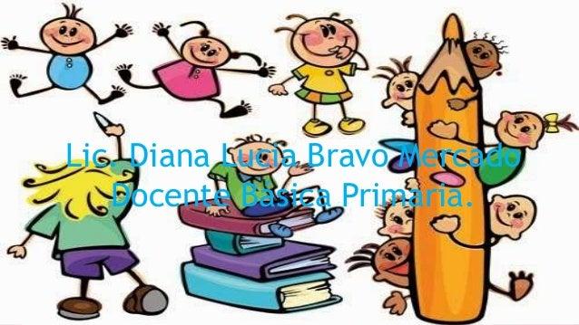 Lic. Diana Lucia Bravo Mercado Docente Básica Primaria.