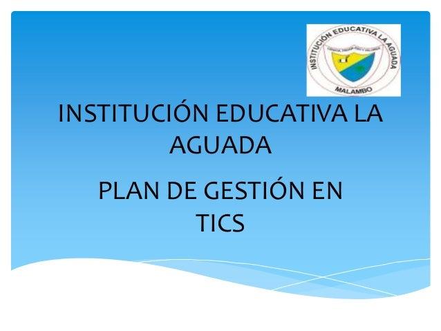 INSTITUCIÓN EDUCATIVA LA         AGUADA  PLAN DE GESTIÓN EN         TICS