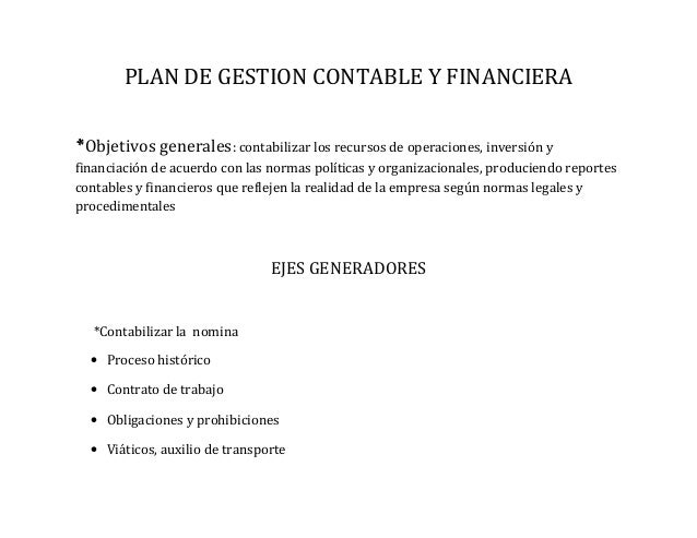 PLAN DE GESTION CONTABLE Y FINANCIERA *Objetivos generales: contabilizar los recursos de operaciones, inversión y financia...