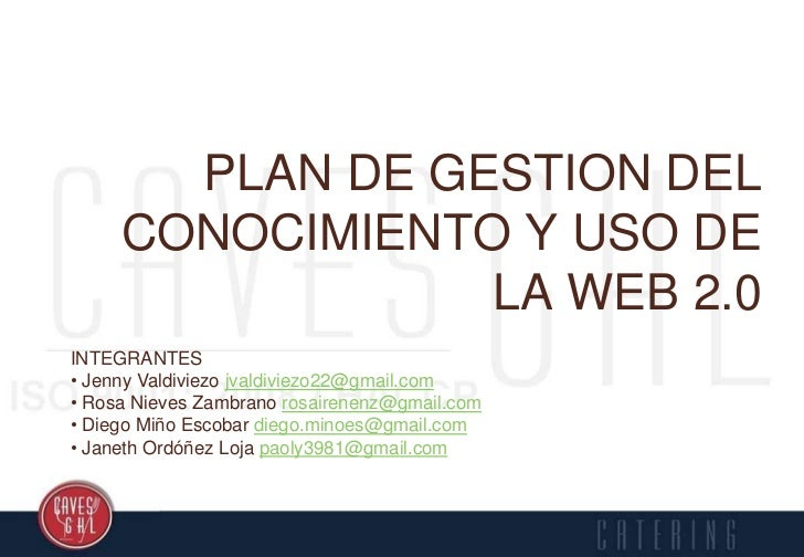 PLAN DE GESTION DEL     CONOCIMIENTO Y USO DE                 LA WEB 2.0INTEGRANTES• Jenny Valdiviezo jvaldiviezo22@gmail....