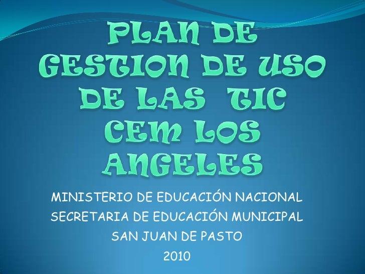 PLAN DE GESTION DE USO DE LAS  TICCEM LOS ANGELES<br />MINISTERIO DE EDUCACIÓN NACIONAL<br />SECRETARIA DE EDUCACIÓN MUNIC...