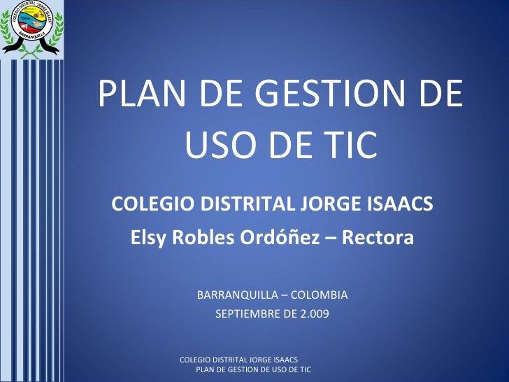 PLAN DE GESTION DE USO DE TIC COLEGIO DISTRITAL JORGE ISAACS Elsy Robles Ordóñez – Rectora BARRANQUILLA – COLOMBIA SEPTIEM...