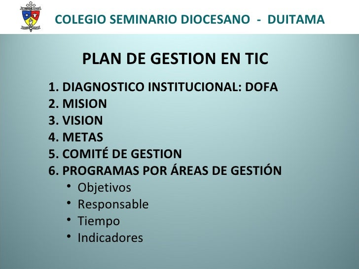 PLAN DE GESTION EN TIC <ul><li>1. DIAGNOSTICO INSTITUCIONAL: DOFA </li></ul><ul><li>2. MISION </li></ul><ul><li>3. VISION ...