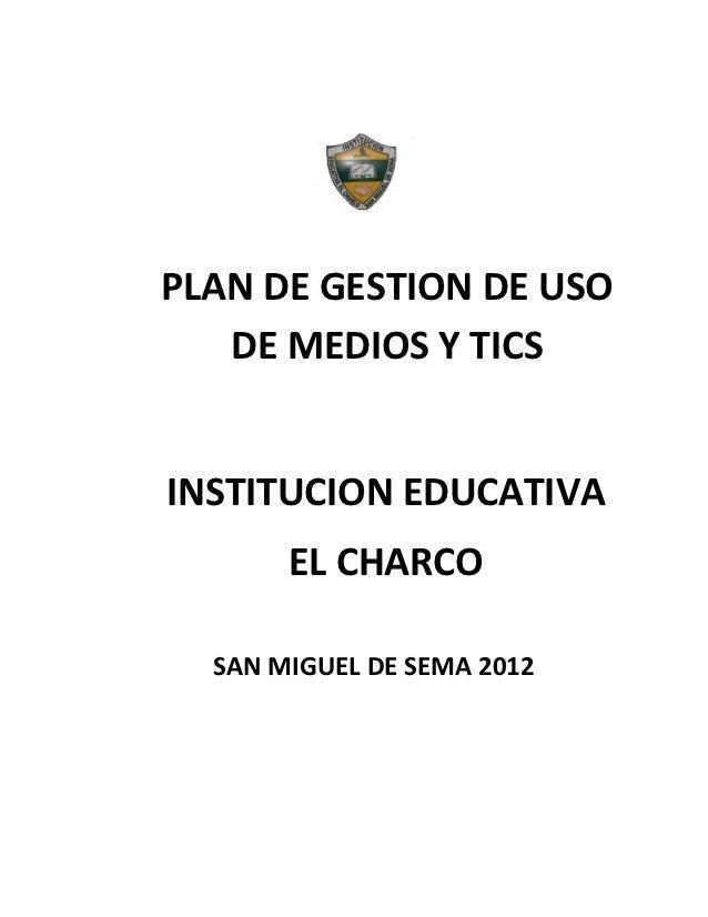 PLAN DE GESTION DE USO   DE MEDIOS Y TICSINSTITUCION EDUCATIVA       EL CHARCO  SAN MIGUEL DE SEMA 2012