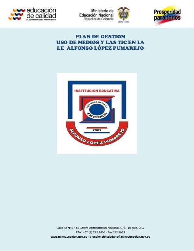 PLAN DE GESTION   USO DE MEDIOS Y LAS TIC EN LA   I.E ALFONSO LÓPEZ PUMAREJO   Calle 43 Nº 57-14 Centro Administrativo Nac...