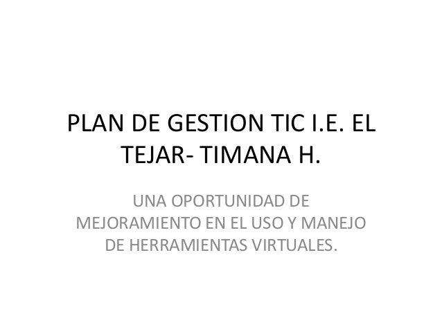 PLAN DE GESTION TIC I.E. EL    TEJAR- TIMANA H.      UNA OPORTUNIDAD DEMEJORAMIENTO EN EL USO Y MANEJO   DE HERRAMIENTAS V...