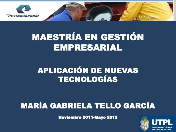 MAESTRÍA EN GESTIÓN     EMPRESARIAL   APLICACIÓN DE NUEVAS       TECNOLOGÍASMARÍA GABRIELA TELLO GARCÍA       Noviembre 20...