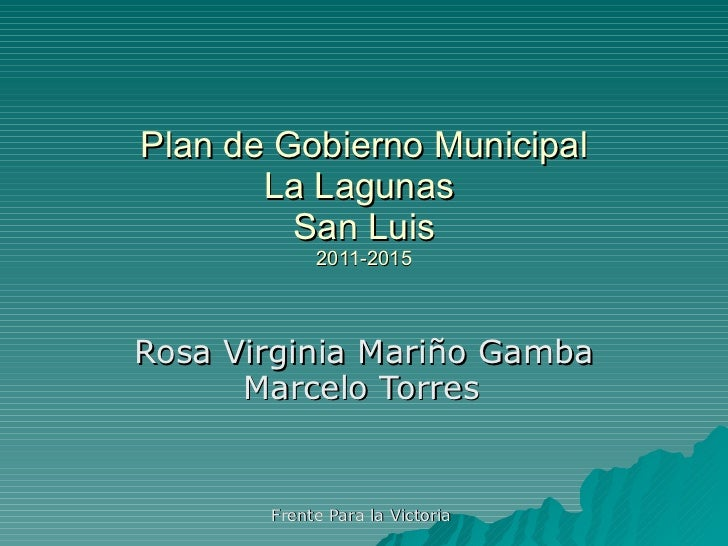 Plan de Gobierno Municipal La Lagunas  San Luis 2011-2015 Rosa Virginia Mariño Gamba Marcelo Torres   Frente Para la Victo...