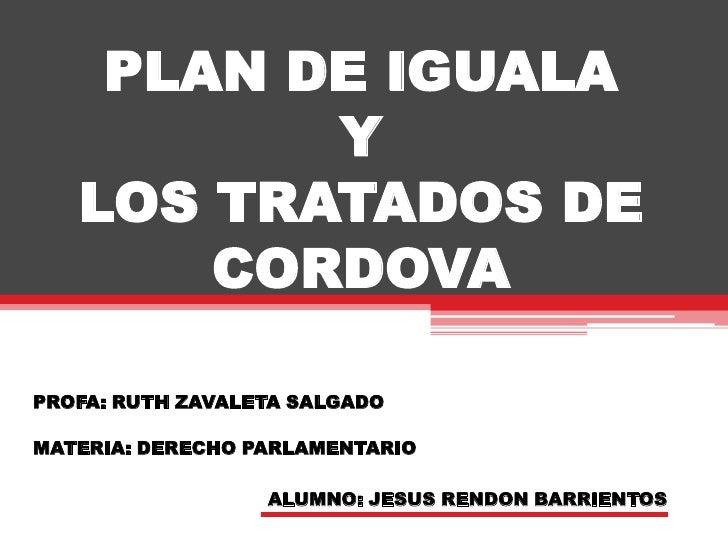 PLAN DE IGUALAYLOS TRATADOS DE CORDOVA<br />PROFA: RUTH ZAVALETA SALGADO<br />MATERIA: DERECHO PARLAMENTARIO<br />ALUMNO: ...