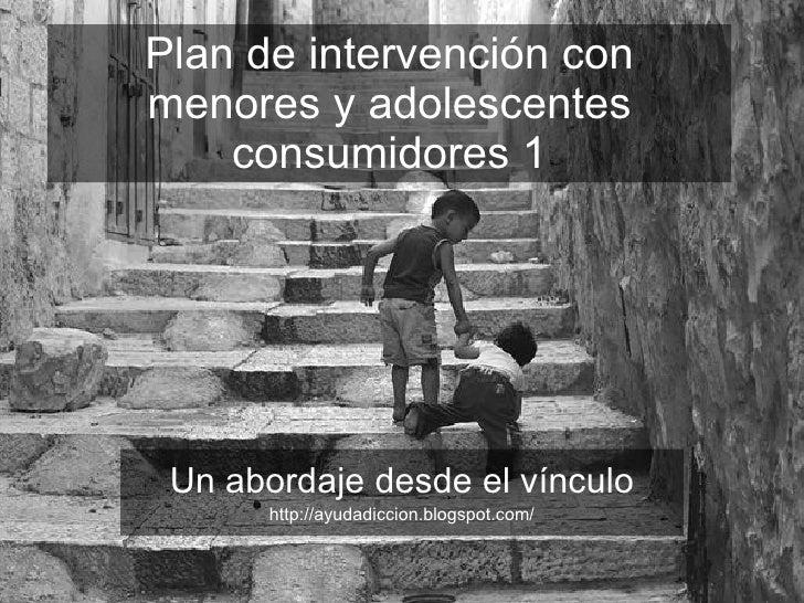 Plan de intervención con menores y adolescentes consumidores 1 Un abordaje desde el vínculo http://ayudadiccion.blogspot.c...