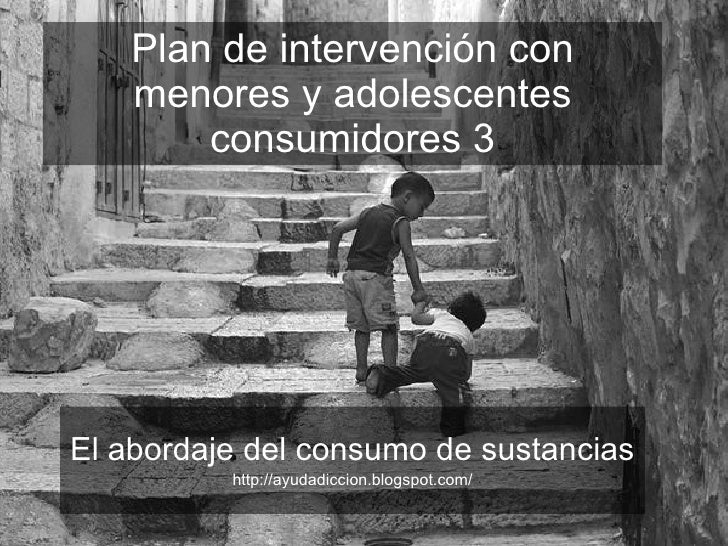 Plan de intervención con menores y adolescentes consumidores 3 El abordaje del consumo de sustancias http://ayudadiccion.b...