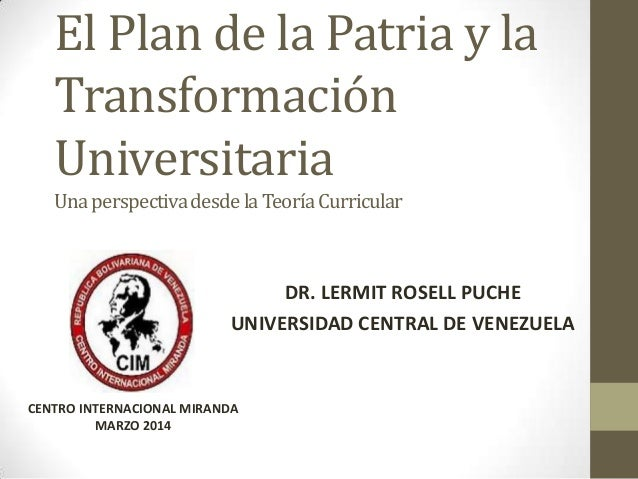 El Plan de la Patria y la Transformación Universitaria UnaperspectivadesdelaTeoríaCurricular DR. LERMIT ROSELL PUCHE UNIVE...