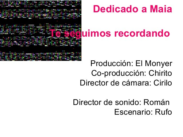 Dedicado a MaiaTe seguimos recordando        Producción: El Monyer        Co-producción: Chirito     Director de cámara: C...