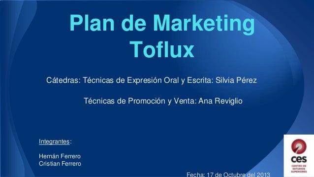 Plan de Marketing Toflux Cátedras: Técnicas de Expresión Oral y Escrita: Silvia Pérez Técnicas de Promoción y Venta: Ana R...