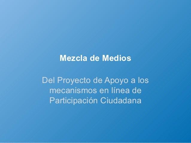 Mezcla de MediosDel Proyecto de Apoyo a los mecanismos en línea de Participación Ciudadana