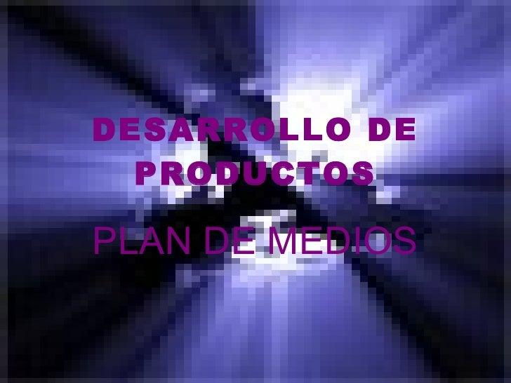 DESARROLLO DE PRODUCTOS PLAN DE MEDIOS