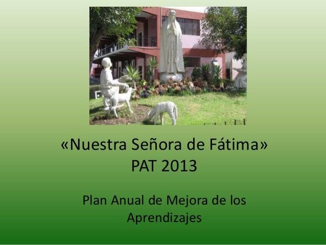 «Nuestra Señora de Fátima»         PAT 2013  Plan Anual de Mejora de los         Aprendizajes