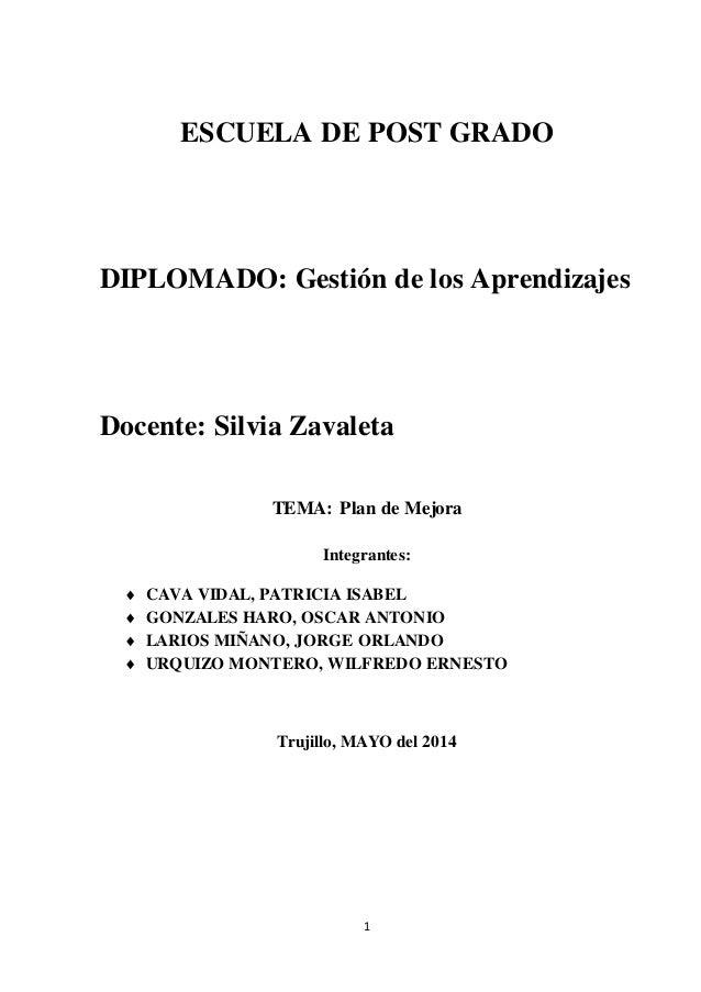 ESCUELA DE POST GRADO  DIPLOMADO: Gestión de los Aprendizajes  Docente: Silvia Zavaleta  TEMA: Plan de Mejora  Integrantes...